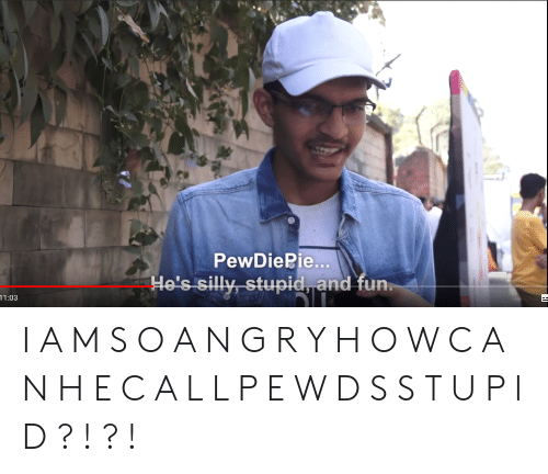 Fun, A&m, and Hos: PewDiePie...  Ho's silly stupid and fun  11:03 I A M S O A N G R Y H O W C A N H E C A L L P E W D S S T U P I D ? ! ? !