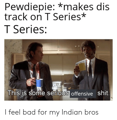 Bad, Shit, and Indian: Pewdiepie: *makes dis  track on T Series*  T Series:  This is some serlous offensive shit I feel bad for my Indian bros