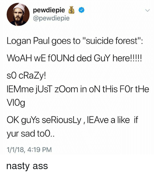 """Ass, Crazy, and Nasty: pewdiepie  @pewdiepie  Logan Paul goes to """"suicide forest  s0 cRaZy!  lEMme jUsT zOom in oN tHis FOr tHe  VIOg  OK guYs seRiousLy , IEAve a like if  yur sad to0..  1/1/18, 4:19 PM nasty ass"""