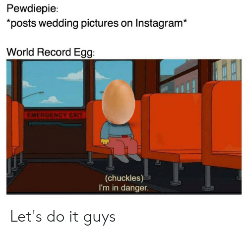 Instagram, Pictures, and Record: Pewdiepie:  posts wedding pictures on Instagram*  World Record Egg:  EMERGENCY EXIT  (chuckles)  I'm in danger. Let's do it guys