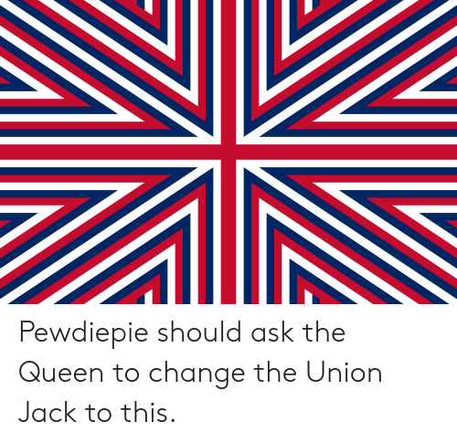 Queen, Change, and Ask: Pewdiepie should ask the Queen to change the Union Jack to this.