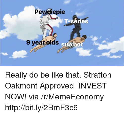 Be Like, Http, and Approved: Pewdiepie  T series  9 year olds subbo Really do be like that. Stratton Oakmont Approved. INVEST NOW! via /r/MemeEconomy http://bit.ly/2BmF3c6