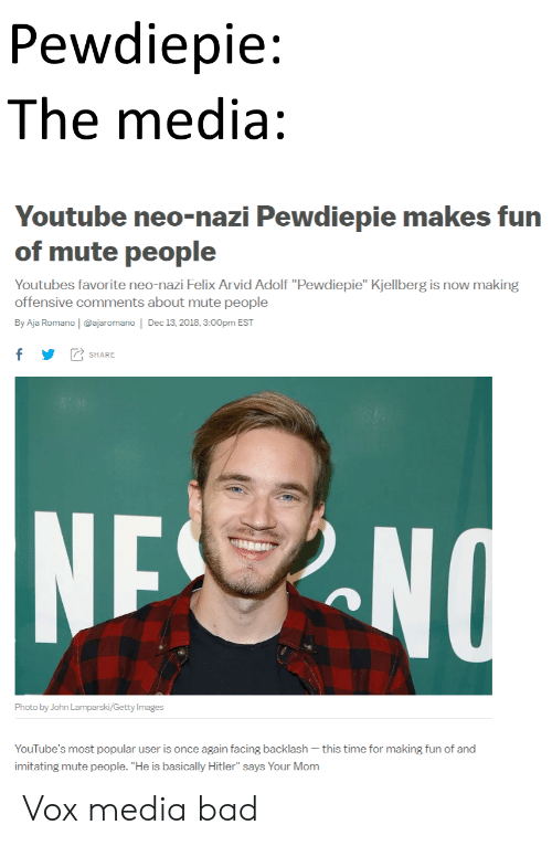 """Bad, youtube.com, and Mute: Pewdiepie:  The media:  Youtube neo-nazi Pewdiepie makes fun  of mute people  Youtubes favorite neo-nazi Felix Arvid Adolf """"Pewdiepie"""" Kjellberg is now making  offensive comments about mute people  By Aja Romano 