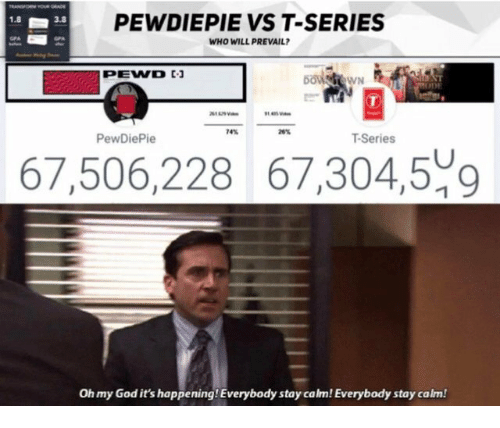 God, Oh My God, and Who: PEWDIEPIE VS T-SERIES  WHO WILL PREVAIL  1.8  3.8  T-Series  67,506,228 67,304,509  Oh my God it's happening! Everybody stay calm! Everybody stay calm!