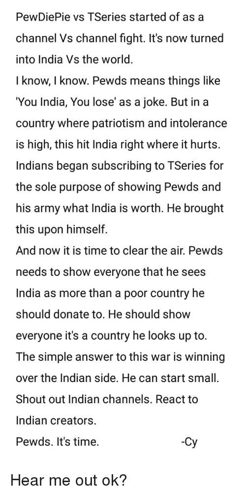 Army, India, and Time: PewDiePie vs TSeries started of as a  channel Vs channel fight. It's now turned  into India Vs the world.  I know, I know. Pewds means things like  You India, You lose' as a joke. But in a  country where patriotism and intolerance  is high, this hit India right where it hurts.  Indians began subscribing to TSeries for  the sole purpose of showing Pewds and  his army what India is worth. He brought  this upon himself.  And now it is time to clear the air. Pewds  needs to show everyone that he sees  India as more than a poor country he  should donate to. He should show  everyone it's a country he looks up to.  The simple answer to this war is winning  over the Indian side. He can start small.  Shout out Indian channels. React to  Indian creators.  Pewds. It's time.  EN