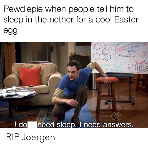 Easter, Cool, and Sleep: Pewdiepie when people tell him to  sleep in the nether for a cool Easter  egg  NigH  CH O  N  UR  I do  need sleep. I need answers. RIP Joergen