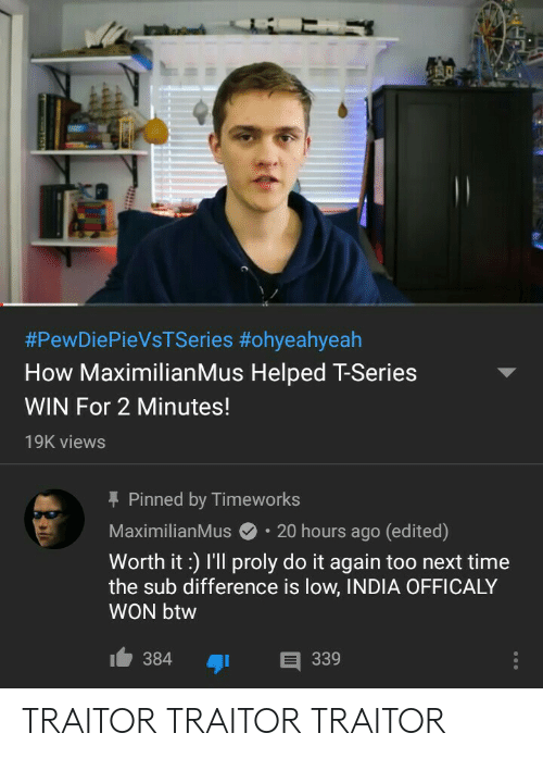 Maximilianmus:  #PewDiePieVsTSeries #ohyeahyeah  How MaximilianMus Helped T-Series  WIN For 2 Minutes!  19K views  Pinned by Timeworks  MaximilianMus20 hours ago (edited)  Worth it:) I'll proly do it again too next time  the sub difference is low, INDIA OFFICALY  WON btw  384 339 TRAITOR TRAITOR TRAITOR