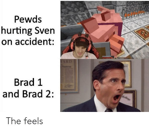 College, Www, and Feels: Pewds  hurting Sven  on accident:  www T  ARD  Brad 1  College  and Brad 2: The feels