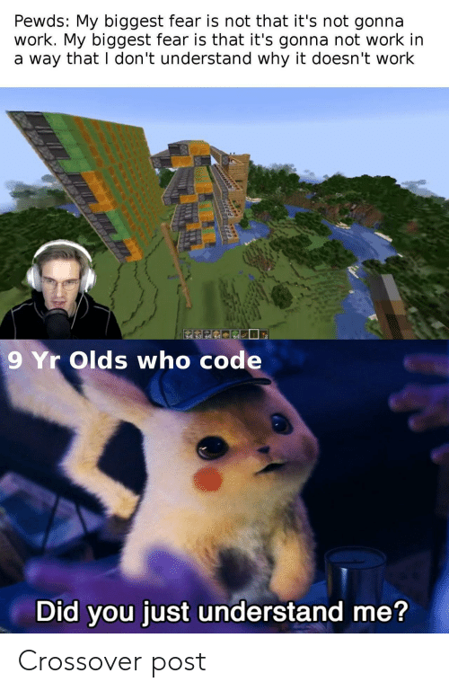 crossover: Pewds: My biggest fear is not that it's not gonna  work. My biggest fear is that it's gonna not work in  a way that I don't understand why it doesn't work  64  9 Yr Olds who code  Did you just understand me? Crossover post
