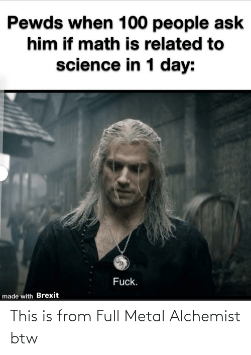 100 People: Pewds when 100 people ask  him if math is related to  science in 1 day:  Fuck.  made with Brexit This is from Full Metal Alchemist btw