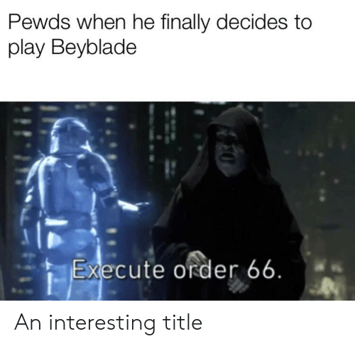 Beyblade, Play, and Order: Pewds when he finally decides to  play Beyblade  Execute order 66. An interesting title