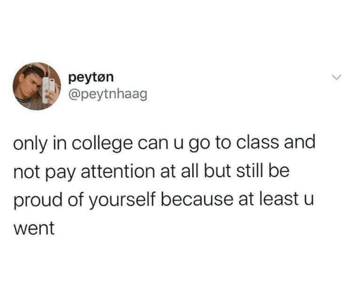 At Least: peytøn  @peytnhaag  only in college can u go to class and  not pay attention at all but still be  proud of yourself because at least u  went