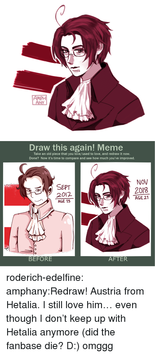 hetalia: PH   Draw this again! Meme  Take an old piece that you love/used to love, and redraw it now.  Done? Now it's time to compare and see how much you've improved.  NOV  SEPT  2012  AGE 15  2018  AGE 21  0  BEFORE  AFTER roderich-edelfine:  amphany:Redraw! Austria from Hetalia. I still love him… even though I don't keep up with Hetalia anymore (did the fanbase die? D:) omggg