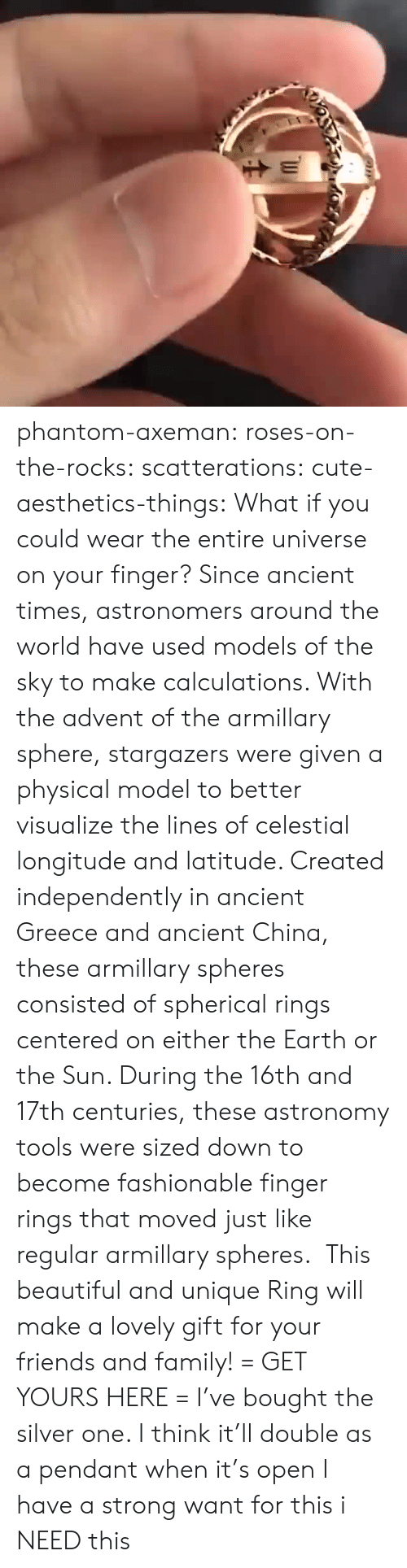 Beautiful, Cute, and Family: phantom-axeman:  roses-on-the-rocks: scatterations:   cute-aesthetics-things:  What if you could wear the entire universe on your finger? Since ancient times, astronomers around the world have used models of the sky to make calculations. With the advent of the armillary sphere, stargazers were given a physical model to better visualize the lines of celestial longitude and latitude. Created independently in ancient Greece and ancient China, these armillary spheres consisted of spherical rings centered on either the Earth or the Sun. During the 16th and 17th centuries, these astronomy tools were sized down to become fashionable finger rings that moved just like regular armillary spheres. This beautiful and unique Ring will make a lovely gift for your friends and family! = GET YOURS HERE =   I've bought the silver one. I think it'll double as a pendant when it's open    I have a strong want for this   i NEED this