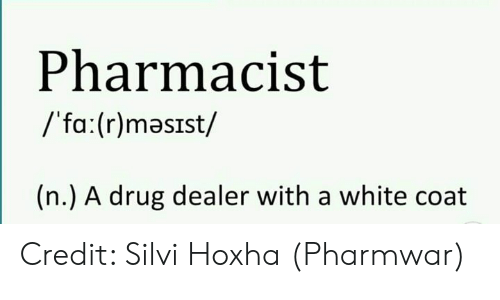 Drug dealer: Pharmacist  /'fa:(r)masIst/  (n.) A drug dealer with a white coat Credit: Silvi Hoxha (Pharmwar)