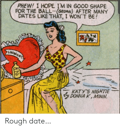 Date, Good, and Rough: PHEW! I HOPE IM IN GOOD SHAPE  FOR THE BALL(GROAN) AFTER MANY  DATES LIKE THAT, I WON'T BE!  తో  LINIMENT  Plake  KATY'S NIGHTIE  y DONNA K, MINN  O Rough date…