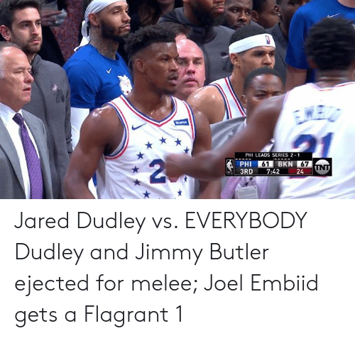 Embiid: PHI LEADS SERIES 2 1  PHI 61 BKN 67  3RD7:42 24 Jared Dudley vs. EVERYBODY  Dudley and Jimmy Butler ejected for melee; Joel Embiid gets a Flagrant 1