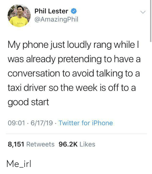 Taxi: Phil Lester  @AmazingPhil  My phone just loudly rang while I  was already pretending to have a  conversation to avoid talking to a  taxi driver so the week is off to a  good start  09:01 6/17/19 Twitter for iPhone  8,151 Retweets 96.2K Likes Me_irl