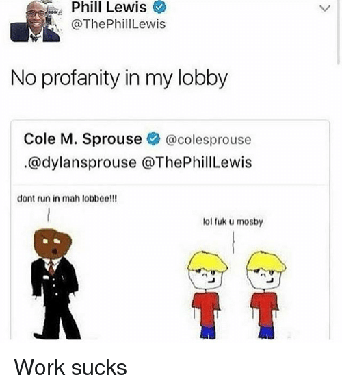 Fuk U: Phil  Lewis  @ThePhillLewis  No profanity in my lobby  Cole M. Sprouse @colesprouse  @dylansprouse @ThePhillewis  dont run in mah lobbee!!!  lol fuk u mosby Work sucks