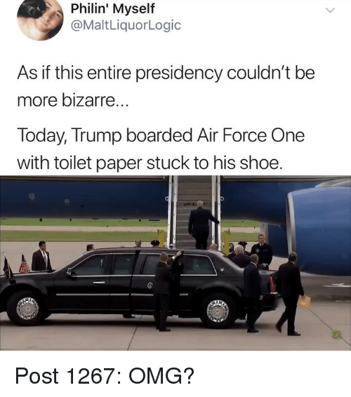 air force one: Philin'  Myself  @MaltLiquorLogic  As if this entire presidency couldn't be  more bizarre  Today, Trump boarded Air Force One  with toilet paper stuck to his shoe.  im Post 1267: OMG?