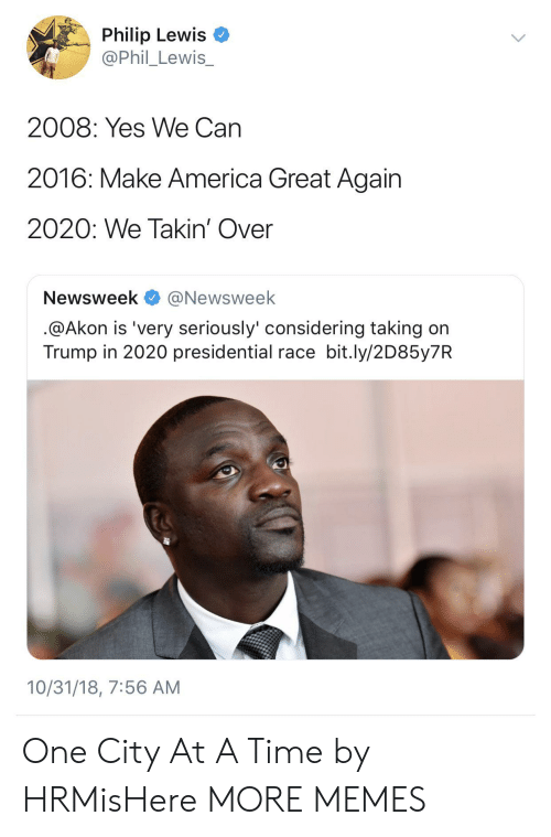newsweek: Philip Lewis  @Phil_Lewis_  2008: Yes We Can  2016: Make America Great Again  2020: We Takin' Over  Newsweek @Newsweek  @Akon is 'very seriously' considering taking on  Trump in 2020 presidential race bit.ly/2D85y7R  10/31/18, 7:56 AM One City At A Time by HRMisHere MORE MEMES