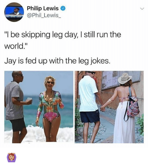 """Legs Day: Philip Lewis  @Phil Lewis_  """"I be skipping leg day, I still run the  world.""""  Jay is fed up with the leg jokes. 🙆🏽"""