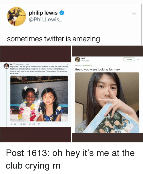 Please Retweet: philip lewis  @Phil_Lewis_  sometimes twitter is amazing  heii  @hell tree  Follow  Bri @briannacry 13h  Hey twitter, I met this girl on a dinner cruise in Hawaii in 2006. We were basically  bestfriends for that night so I need y'all to help me find my bestfriend cause I  miss her and I need to see how she's doing now. Please retweet this so we can  be reunited.  Replying to ebriannacry  Heard you were looking for me  212 t 32K 47K Post 1613: oh hey it's me at the club crying rn