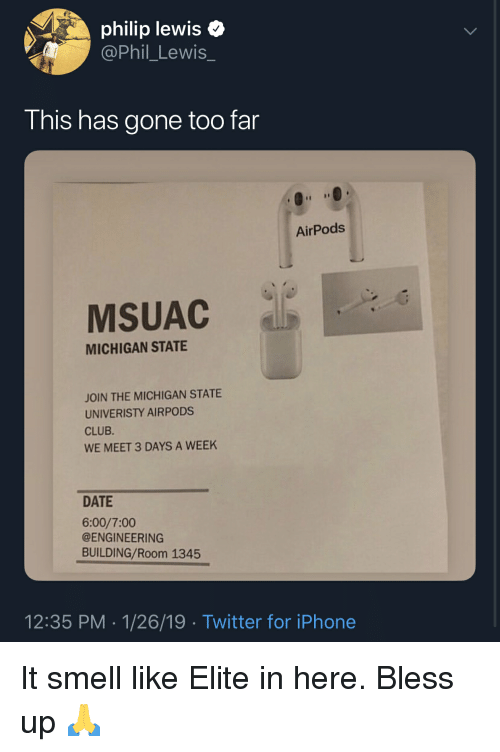 Blackpeopletwitter, Bless Up, and Club: philip lewis  @Phil_Lewis_  This has gone too far  AirPods  MSUAC  MICHIGAN STATE  JOIN THE MICHIGAN STATE  UNIVERISTY AIRPODS  CLUB  WE MEET 3 DAYS A WEEK  DATE  6:00/7:00  @ENGINEERING  BUILDING/Room 1345  12:35 PM 1/26/19 Twitter for iPhone It smell like Elite in here. Bless up 🙏