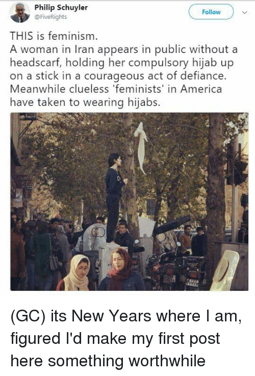 Defiance: Philip Schuyler  @FiveRights  Follow  THIS is feminism.  A woman in Iran appears in public without a  headscarf, holding her compulsory hijab up  on a stick in a courageous act of defiance.  Meanwhile clueless 'feminists' in America  have taken to wearing hijabs. (GC) its New Years where I am, figured I'd make my first post here something worthwhile