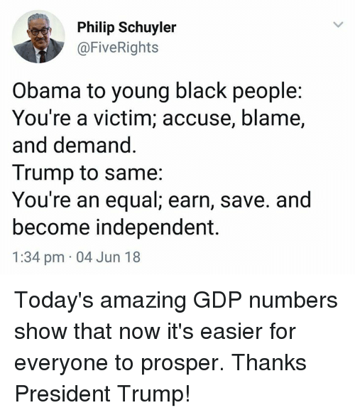 prosper: Philip Schuyler  @FiveRights  Obama to young black people:  You're a victim; accuse, blame,  and demand  Trump to same:  You're an equal; earn, save. and  become independent.  1:34 pm 04 Jun 18 Today's amazing GDP numbers show that now it's easier for everyone to prosper. Thanks President Trump!