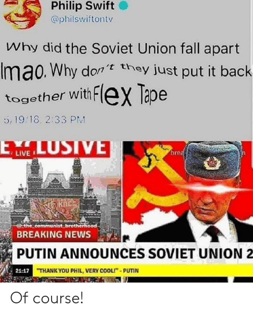 "swift: Philip Swift  @philswiftontv  Why did the Soviet Union fall apart  Imao. Why don they just put it back  together with FleX Tape  5, 19.18. 2:33 PM  LUSIVE  ELW  brea  the communist brotherhood  BREAKING NEWS  PUTIN ANNOUNCES SOVIET UNION  21:17 THANK YOU PHIL, VERY COOLI""-PUTIN Of course!"