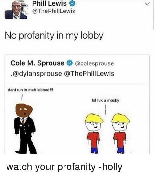 Fuk U: Phill  Lewis  @ThePhillLewis  No profanity in my lobby  Cole M. Sprouse @colesprouse  @dylansprouse @ThePhillLewis  dont run in mah lobboe!!!  lol fuk u mosby watch your profanity -holly