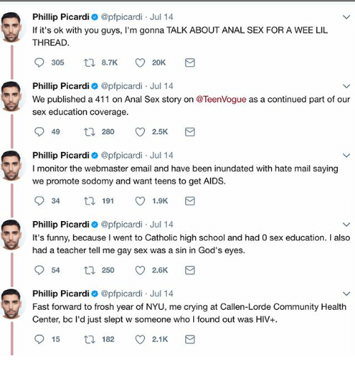 Anals: Phillip Picardi @pfpicardi Jul 14  If it's ok with you guys, I'm gonna TALK ABOUT ANAL SEX FOR A WEE LIL  THREAD  Phillip Picardi @pfpicardi Jul 14  We published a 411 on Anal Sex story on @TeenVogue as a continued part of our  sex education coverage  Phillip Picardi @pfpicardi Jul 14  I monitor the webmaster email and have been inundated with hate mail saying  we promote sodomy and want teens to get AIDS  Phillip Picardi @pfpicardi Jul 14  It's funny, because I went to Catholic high school and had 0 sex education. I also  had a teacher tell me gay sex was a sin in God's eyes  Phillip Picardi 0 @pfpicardi Jul 14  Fast forward to frosh year of NYU, me crying at Callen-Lorde Community Health  Center, bc l'd just slept w someone who I found out was HIV+  915  ロ182。2.1 K