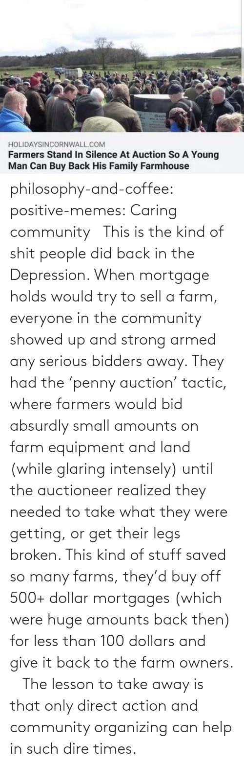 Depression: philosophy-and-coffee: positive-memes: Caring community   This is the kind of shit people did back in the Depression. When mortgage holds would try to sell a farm, everyone in the community showed up and strong armed any serious bidders away. They had the 'penny auction' tactic, where farmers would bid absurdly small amounts on farm equipment and land (while glaring intensely) until the auctioneer realized they needed to take what they were getting, or get their legs broken. This kind of stuff saved so many farms, they'd buy off 500+ dollar mortgages (which were huge amounts back then) for less than 100 dollars and give it back to the farm owners.     The lesson to take away is that only direct action and community organizing can help in such dire times.