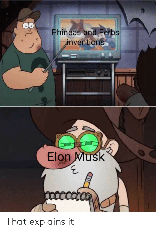 phineas: Phineas and Ferbs  inventions  Elon Musk  ncccct That explains it