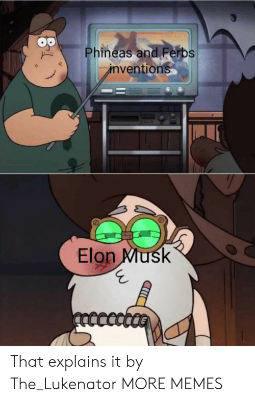 inventions: Phineas and Ferbs  inventions  Elon Musk  ncccct That explains it by The_Lukenator MORE MEMES