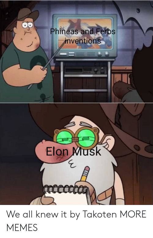 Phineas And: Phineas and Ferbs  ventions  Elon Miusk We all knew it by Takoten MORE MEMES