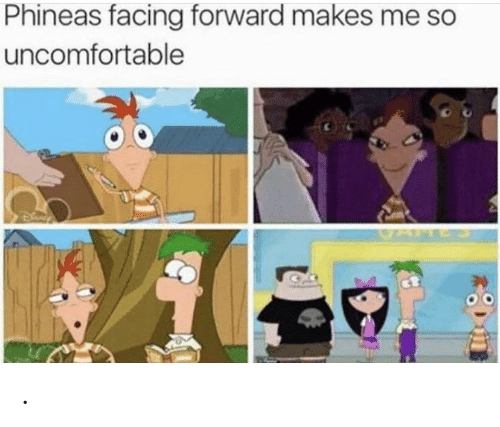 phineas: Phineas facing forward makes me so  uncomfortable .