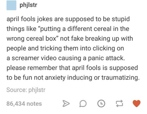 """Fake, Anxiety, and Jokes: phjlstr  april fools jokes are supposed to be stupid  things like """"putting a different cereal in the  wrong cereal box"""" not fake breaking up with  people and tricking them into clicking on  a screamer video causing a panic attack.  please remember that april fools is supposed  to be fun not anxiety inducing or traumatizing.  Source: phjlstr  86,434 notesDO"""