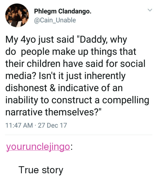 "indicative: Phlegm Clandango  Cain Unable  My 4yo just said ""Daddy, why  do people make up things that  their children have said for social  media? Isn't it just inherently  dishonest & indicative of an  inability to construct a compelling  narrative themselves?""  11:47 AM 27 Dec 17 <p><a href=""http://yourunclejingo.tumblr.com/post/169079274379/true-story"" class=""tumblr_blog"">yourunclejingo</a>:</p><blockquote><p>True story</p></blockquote>"