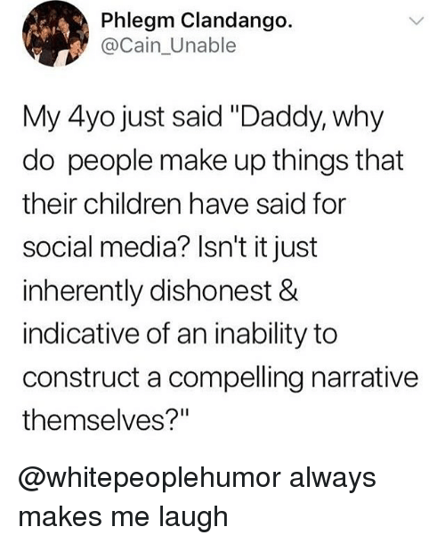 "indicative: Phlegm Clandango.  @Cain_Unable  My 4yo just said ""Daddy, why  do people make up things that  their children have said for  social media? Isn't it just  inherently dishonest &  indicative of an inability to  construct a compelling narrative  themselves?"" @whitepeoplehumor always makes me laugh"