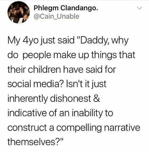 "indicative: Phlegm Clandango.  @Cain_Unable  My 4yo just said ""Daddy, why  do people make up things that  their children have said for  social media? Isn't it just  inherently dishonest &  indicative of an inability to  construct a compelling narrative  themselves?"""