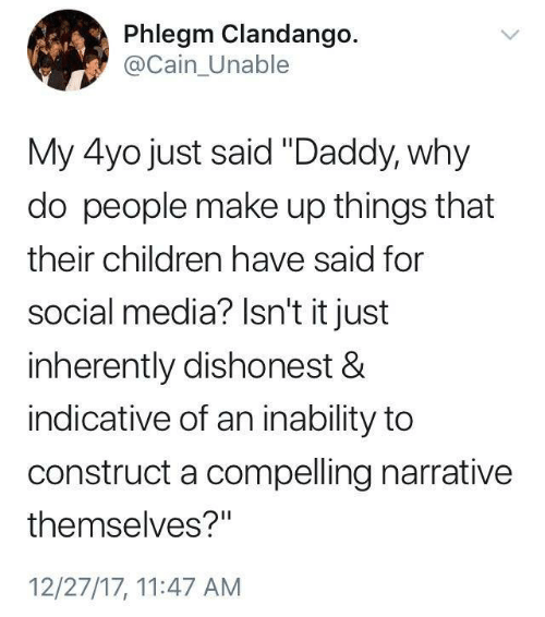 "indicative: Phlegm Clandango.  @Cain_Unable  My 4yo just said ""Daddy, why  do people make up things that  their children have said for  social media? Isn't it just  inherently dishonest &  indicative of an inability to  construct a compelling narrative  themselves?""  12/27/17, 11:47 AM"