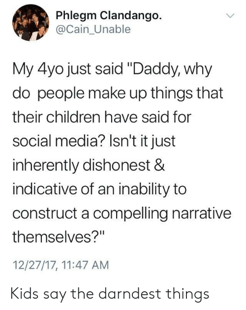"""Children, Social Media, and Kids: Phlegm Clandango.  @Cain_Unable  My 4yo just said """"Daddy, why  do people make up things that  their children have said for  social media? Isn't it just  inherently dishonest &  indicative of an inability to  construct a compelling narrative  themselves?""""  12/27/17, 11:47 AM Kids say the darndest things"""