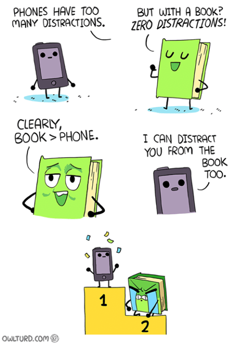 Distracte: PHONES HAVE TOO  BUT WITH A B00k?  MANY DISTRACTIONS.  ZERO DISTRACTIONS!  U U  CLEARY,  BOOK PHONE.  I CAN DISTRACT  YOU FROM THE  BOOK  TOO  owuTURD com