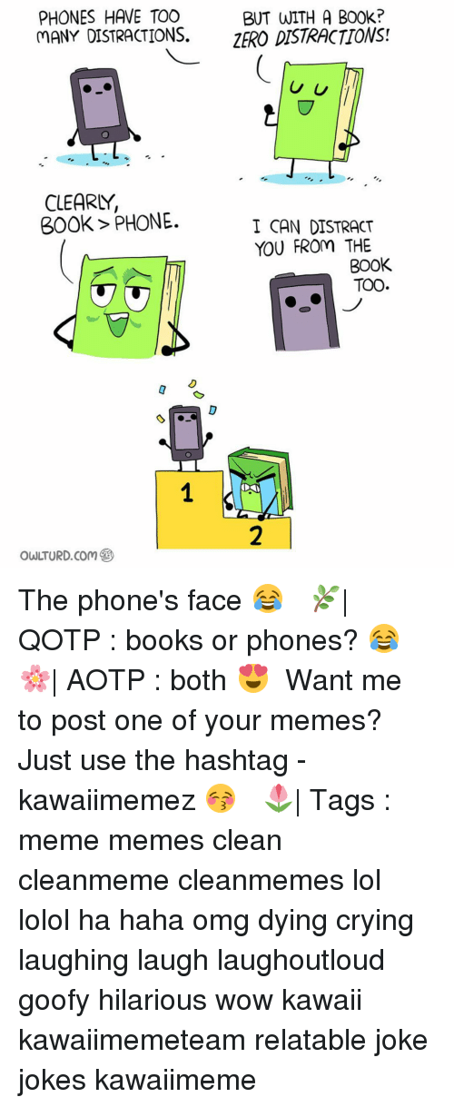 Distracte: PHONES HAVE TOO  BUT WITH A B00k?  MANY DISTRACTIONS.  ZERO DISTRACTIONS!  U U  CLEARLY,  300k PHONE.  I CAN DISTRACT  YOU FROm THE  BOOK  TOO The phone's face 😂 ✿ 🌿| QOTP : books or phones? 😂 🌸| AOTP : both 😍 ✿ Want me to post one of your memes? Just use the hashtag -kawaiimemez 😚 ✿ 🌷| Tags : meme memes clean cleanmeme cleanmemes lol lolol ha haha omg dying crying laughing laugh laughoutloud goofy hilarious wow kawaii kawaiimemeteam relatable joke jokes kawaiimeme