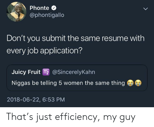 Job Application: Phonte C  @phontigallo  Don't you submit the same resume with  every job application?  Juicy Fruit m@SincerelyKahn  Niggas be telling 5 women the same thing  2018-06-22, 6:53 PM That's just efficiency, my guy