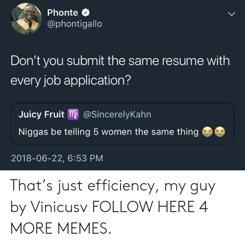 Job Application: Phonte C  @phontigallo  Don't you submit the same resume with  every job application?  Juicy Fruit m@SincerelyKahn  Niggas be telling 5 women the same thing  2018-06-22, 6:53 PM That's just efficiency, my guy by Vinicusv FOLLOW HERE 4 MORE MEMES.