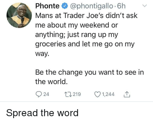 Word, World, and Change: Phonte @phontigallo 6h v  Mans at Trader Joe's didn't ask  me about my weekend or  anything, just rang up my  groceries and let me go on my  way.  Be the change you want to see in  the world  924 t219 1,244 Spread the word