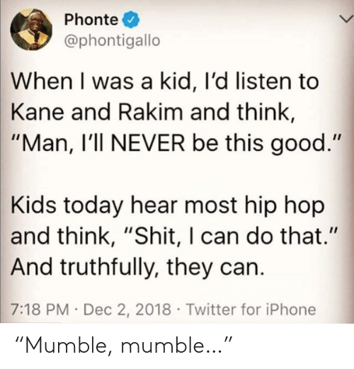 "Iphone, Shit, and Twitter: Phonte  @phontigallo  When I was a kid, I'd listen to  Kane and Rakim and think,  ""Man, I'll NEVER be this good.""  Kids today hear most hip hop  and think, ""Shit, I can do that.""  And truthfully, they can.  